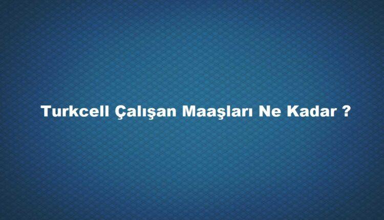 Turkcell'de çalışanlar ne kadar maaş alıyor